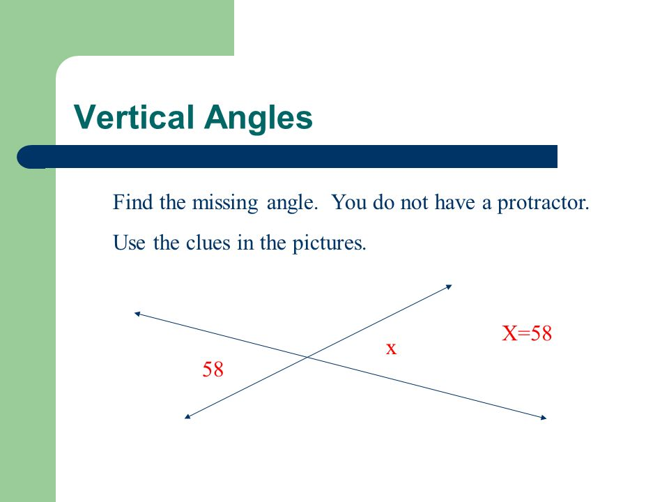Vertical Angles Find the missing angle. You do not have a protractor. Use the clues in the pictures. 58 x X=58