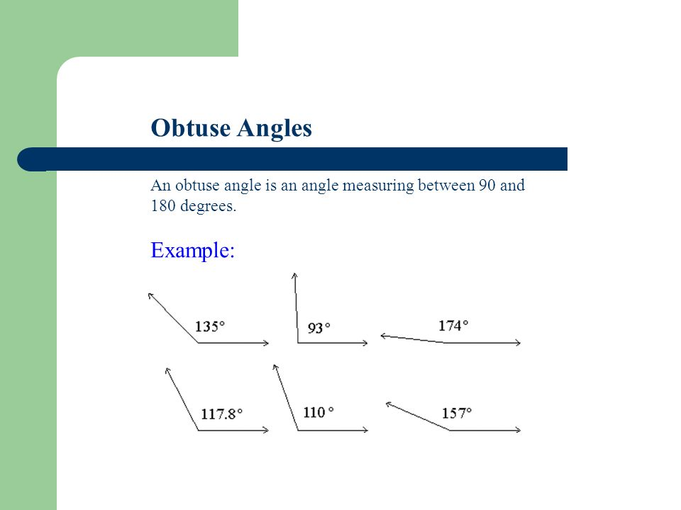 Obtuse Angles An obtuse angle is an angle measuring between 90 and 180 degrees. Example: