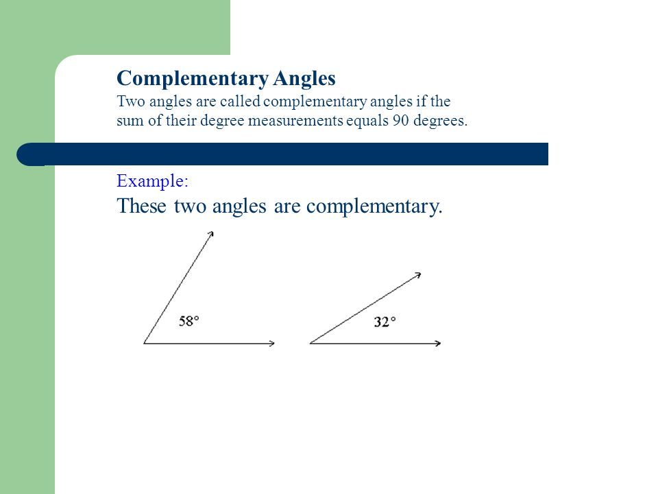 Complementary Angles Two angles are called complementary angles if the sum of their degree measurements equals 90 degrees. Example: These two angles a