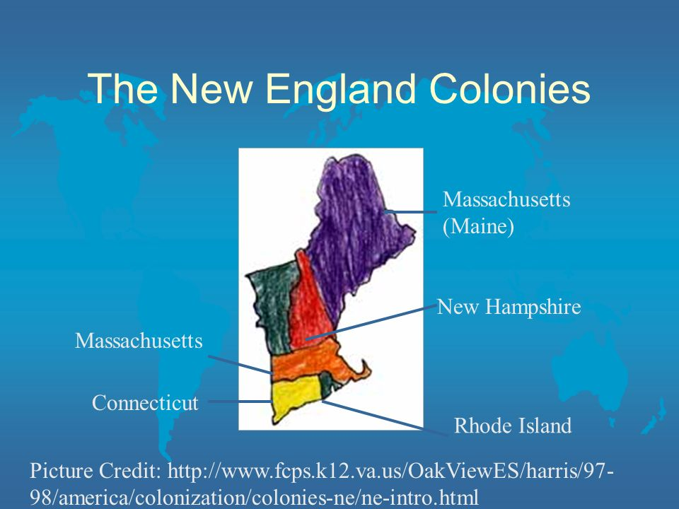 The New England Colonies Massachusetts (Maine) New Hampshire Rhode Island Connecticut Massachusetts Picture Credit: http://www.fcps.k12.va.us/OakViewES/harris/97- 98/america/colonization/colonies-ne/ne-intro.html