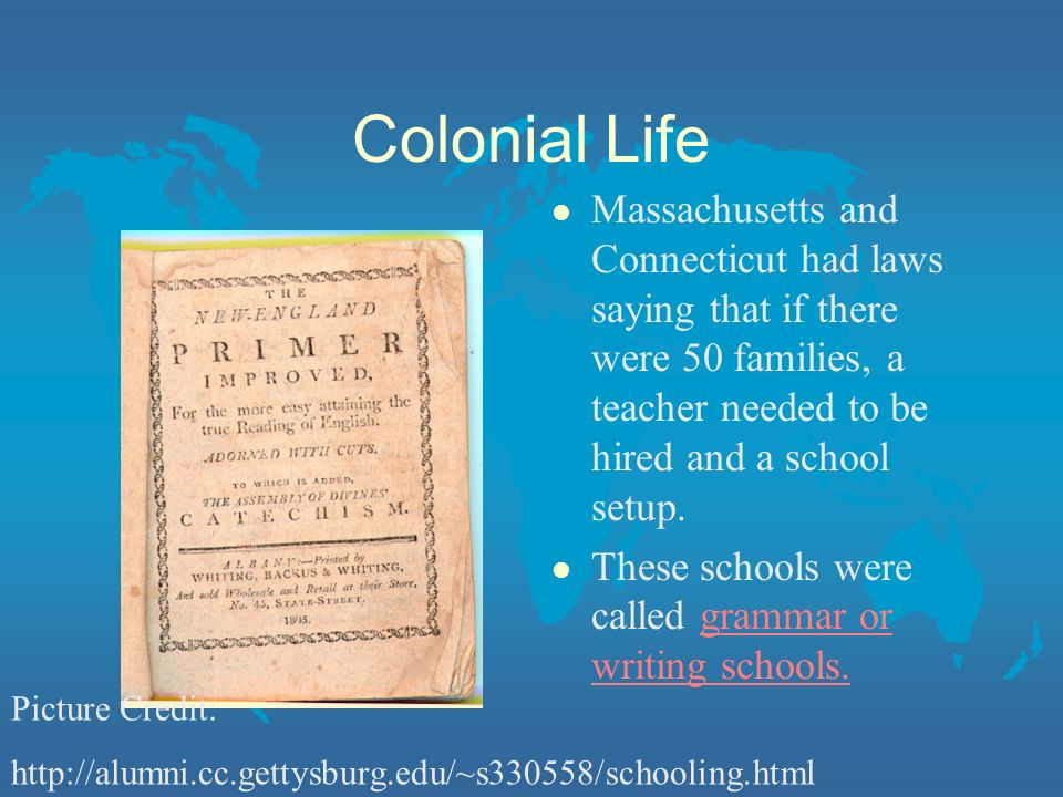 Colonial Life l Massachusetts and Connecticut had laws saying that if there were 50 families, a teacher needed to be hired and a school setup.