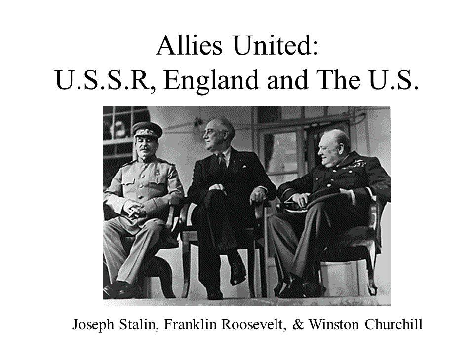 Allies United: U.S.S.R, England and The U.S. Joseph Stalin, Franklin Roosevelt, & Winston Churchill