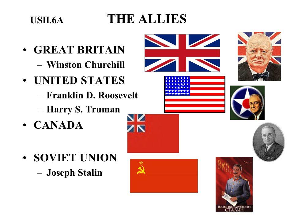 THE ALLIES GREAT BRITAIN –Winston Churchill UNITED STATES –Franklin D. Roosevelt –Harry S. Truman CANADA SOVIET UNION –Joseph Stalin USII.6A