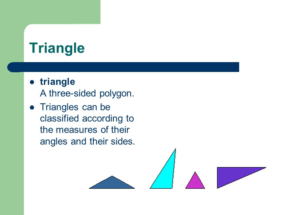 Triangle triangle A three-sided polygon. Triangles can be classified according to the measures of their angles and their sides.