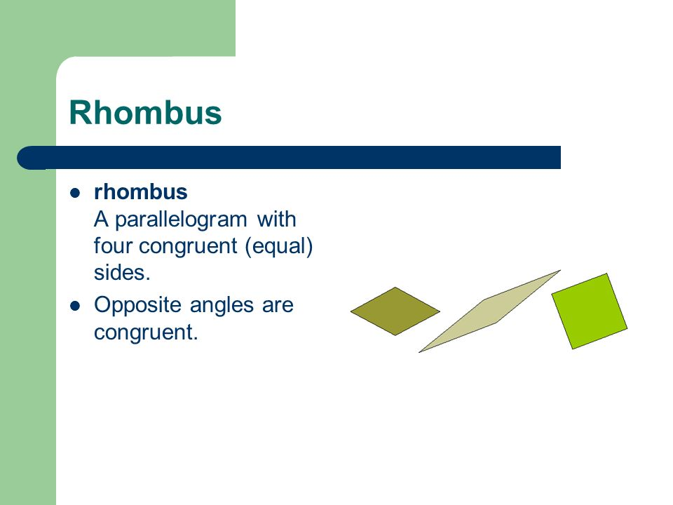 Rhombus rhombus A parallelogram with four congruent (equal) sides. Opposite angles are congruent.