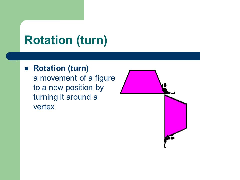 Rotation (turn) Rotation (turn) a movement of a figure to a new position by turning it around a vertex
