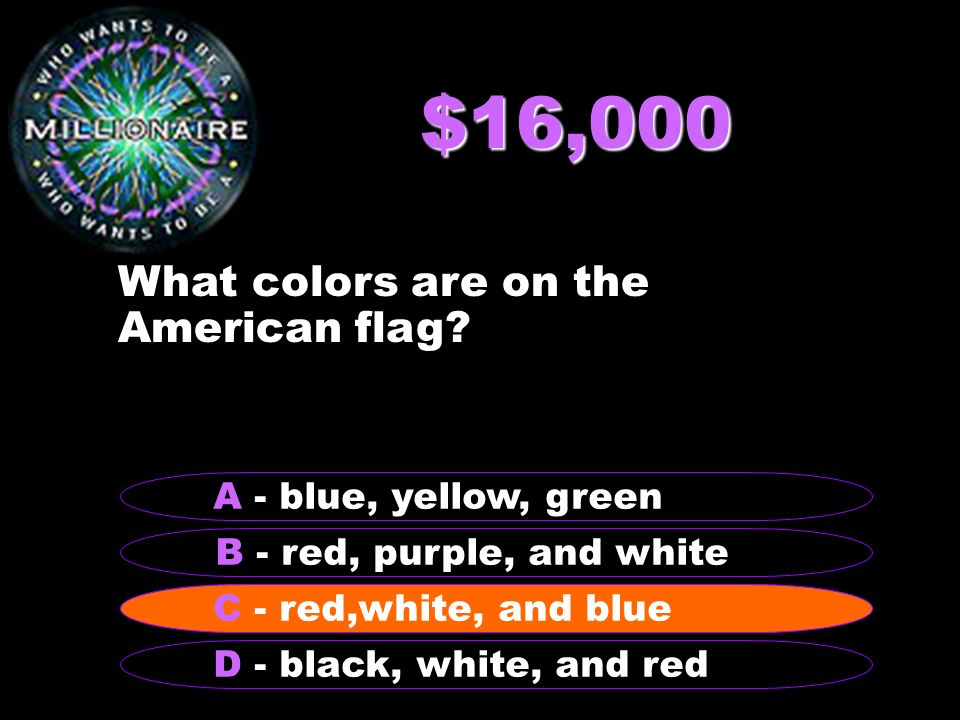 $16,000 What colors are on the American flag? B - red, purple, and white A - blue, yellow, green C - red, white, and blue D - black, white, and red C