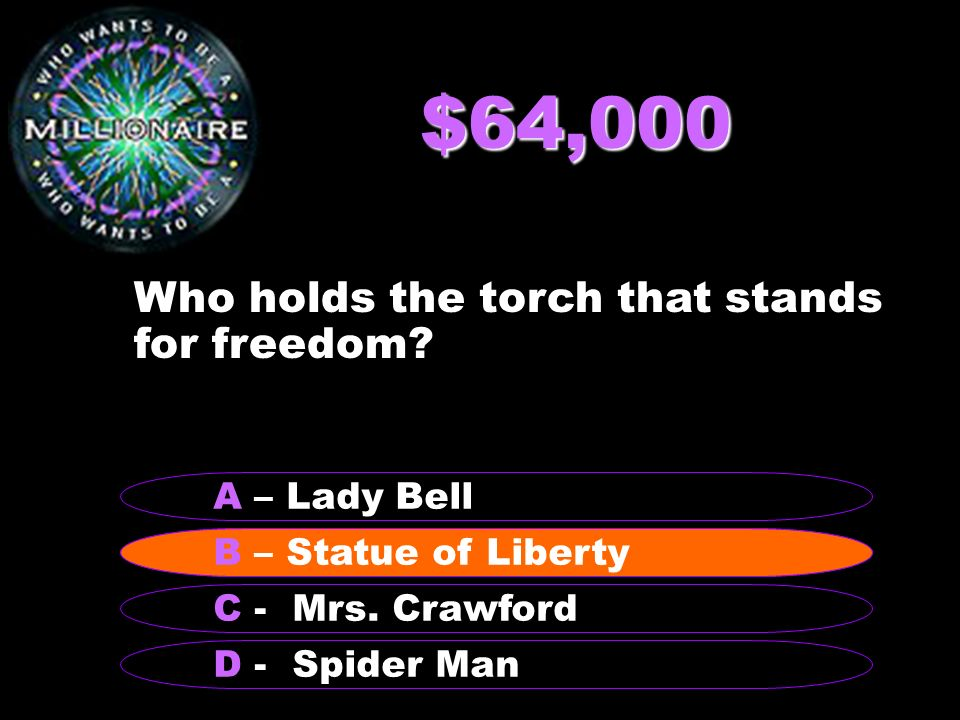 $64,000 B – Statue of Liberty A – Lady Bell C - Mrs. Crawford D - Spider Man B – Statue of Liberty Who holds the torch that stands for freedom?