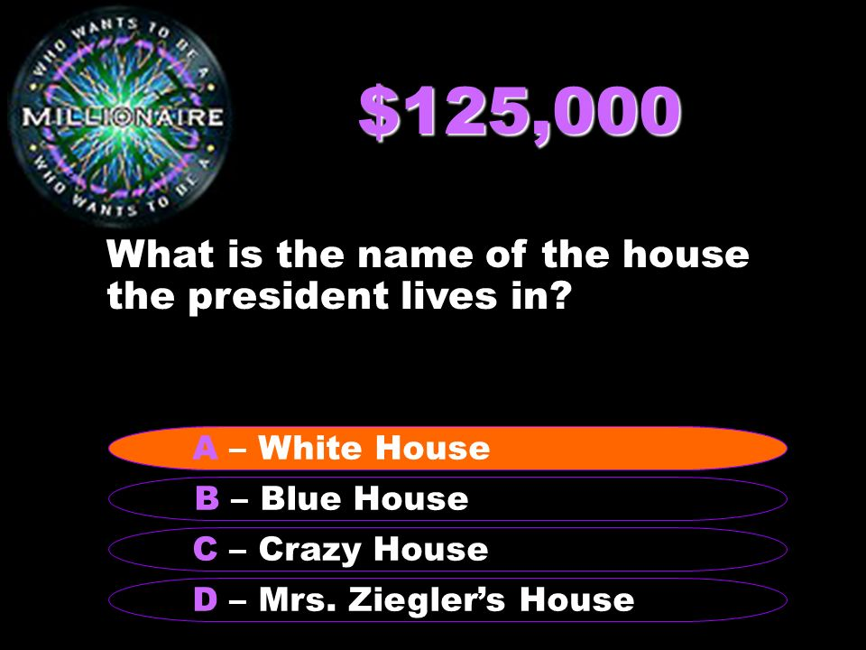 $125,000 What is the name of the house the president lives in? B – Blue House A – White House C – Crazy House D – Mrs. Zieglers House A – White House