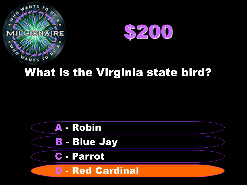 $200 What is the Virginia state bird? B - Blue Jay A - Robin C - Parrot D - Red Cardinal