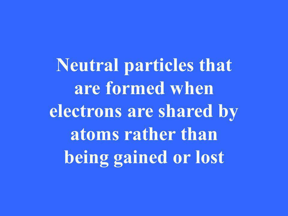 Neutral particles that are formed when electrons are shared by atoms rather than being gained or lost