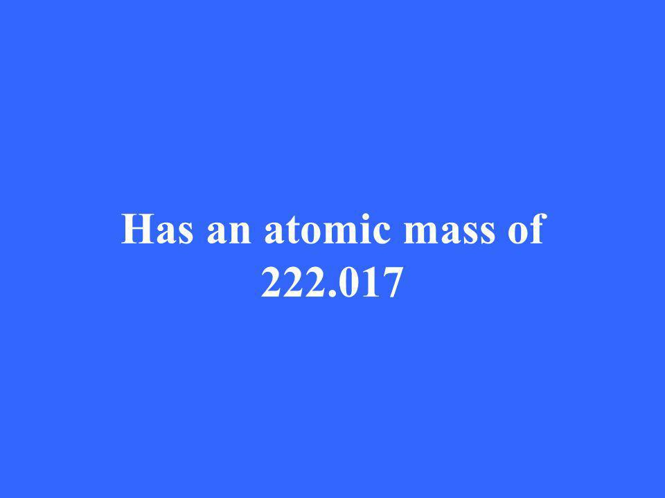 Has an atomic mass of 222.017