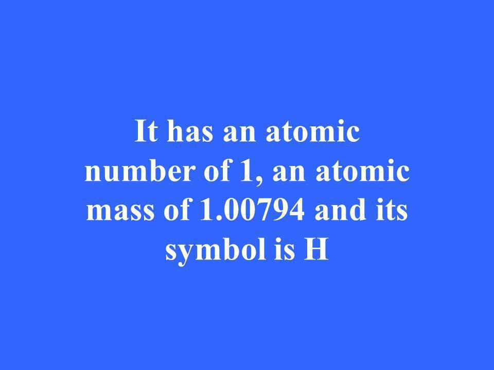 It has an atomic number of 1, an atomic mass of 1.00794 and its symbol is H