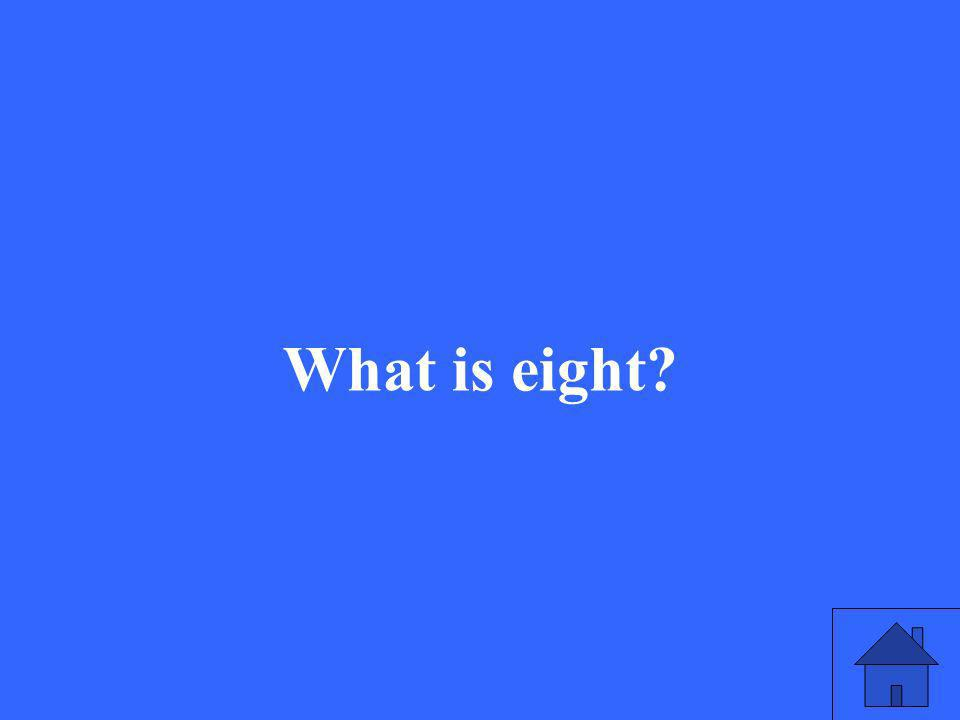 What is eight?