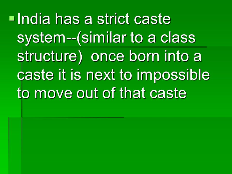 India has a strict caste system--(similar to a class structure) once born into a caste it is next to impossible to move out of that caste India has a