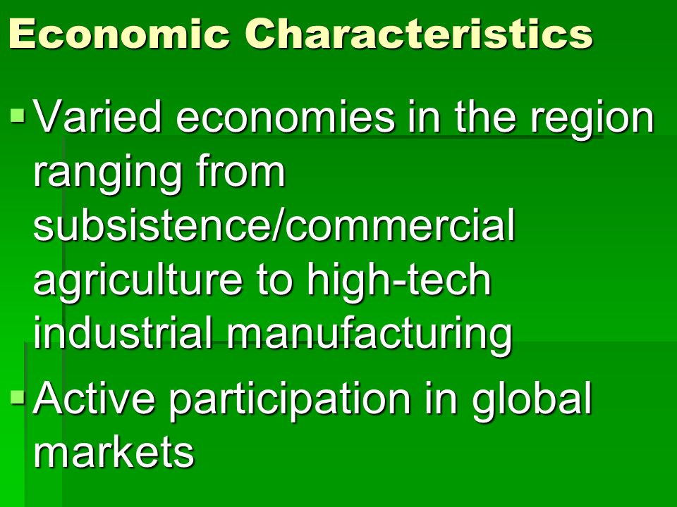 Economic Characteristics Varied economies in the region ranging from subsistence/commercial agriculture to high-tech industrial manufacturing Varied e
