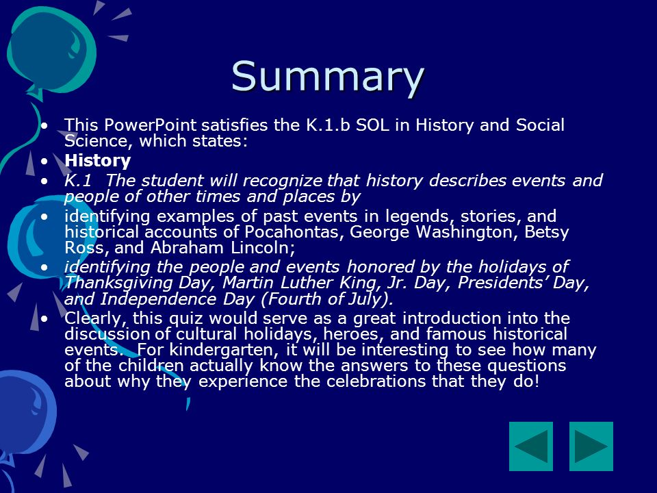 Summary This PowerPoint satisfies the K.1.b SOL in History and Social Science, which states: History K.1The student will recognize that history describes events and people of other times and places by identifying examples of past events in legends, stories, and historical accounts of Pocahontas, George Washington, Betsy Ross, and Abraham Lincoln; identifying the people and events honored by the holidays of Thanksgiving Day, Martin Luther King, Jr.