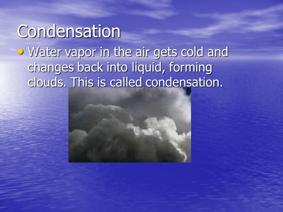 Condensation Water vapor in the air gets cold and changes back into liquid, forming clouds.