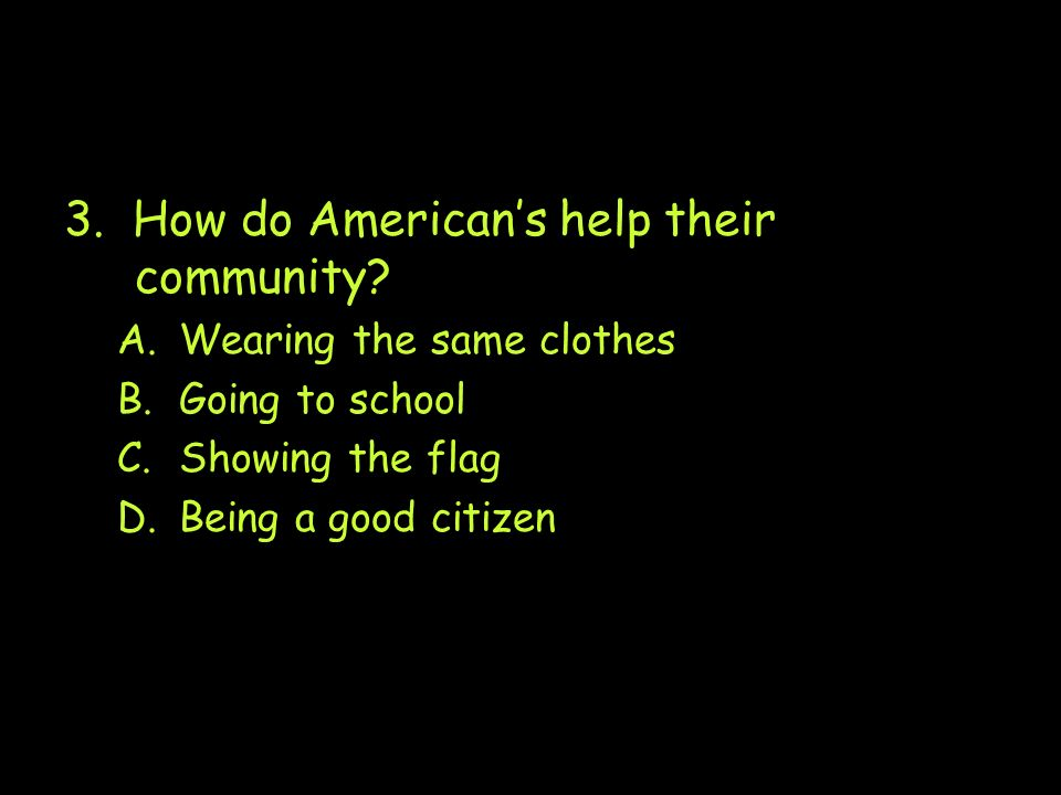 3. How do Americans help their community? A.Wearing the same clothes B.Going to school C.Showing the flag D.Being a good citizen