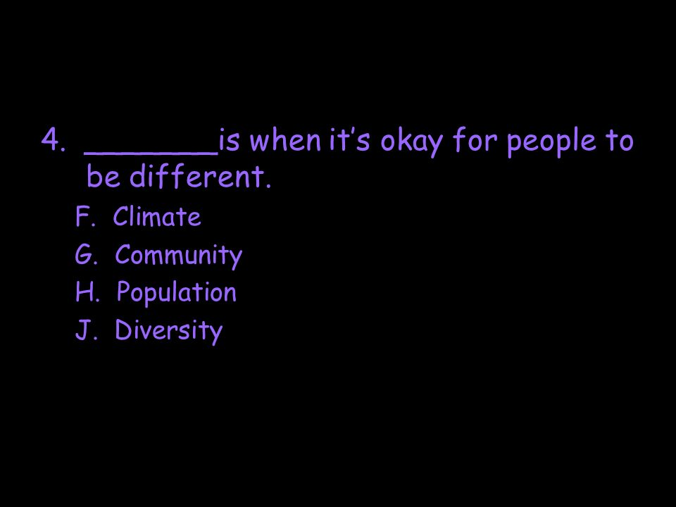 4. _______is when its okay for people to be different. F. Climate G. Community H. Population J. Diversity