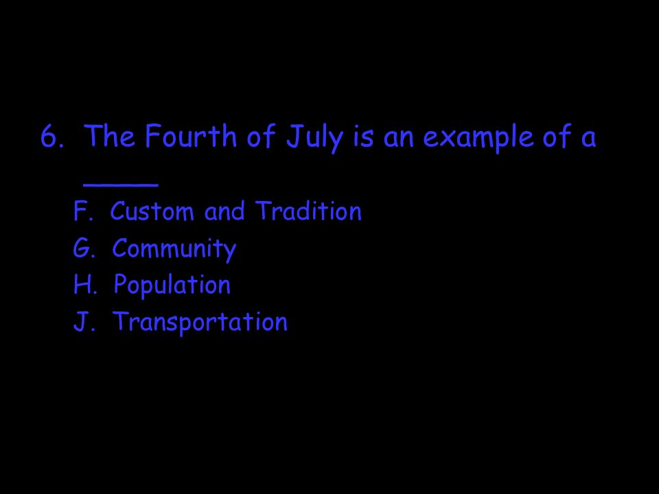 6. The Fourth of July is an example of a ____ F. Custom and Tradition G. Community H. Population J. Transportation
