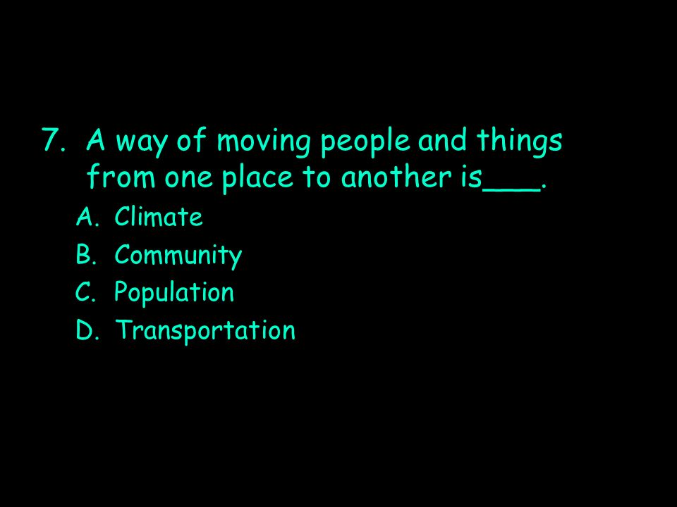 7. A way of moving people and things from one place to another is___. A.Climate B.Community C.Population D.Transportation