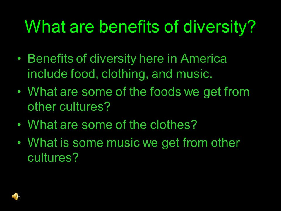 What are benefits of diversity? Benefits of diversity here in America include food, clothing, and music. What are some of the foods we get from other