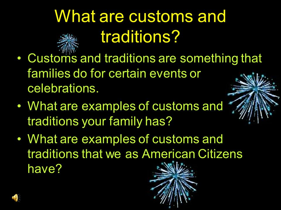 What are customs and traditions? Customs and traditions are something that families do for certain events or celebrations. What are examples of custom