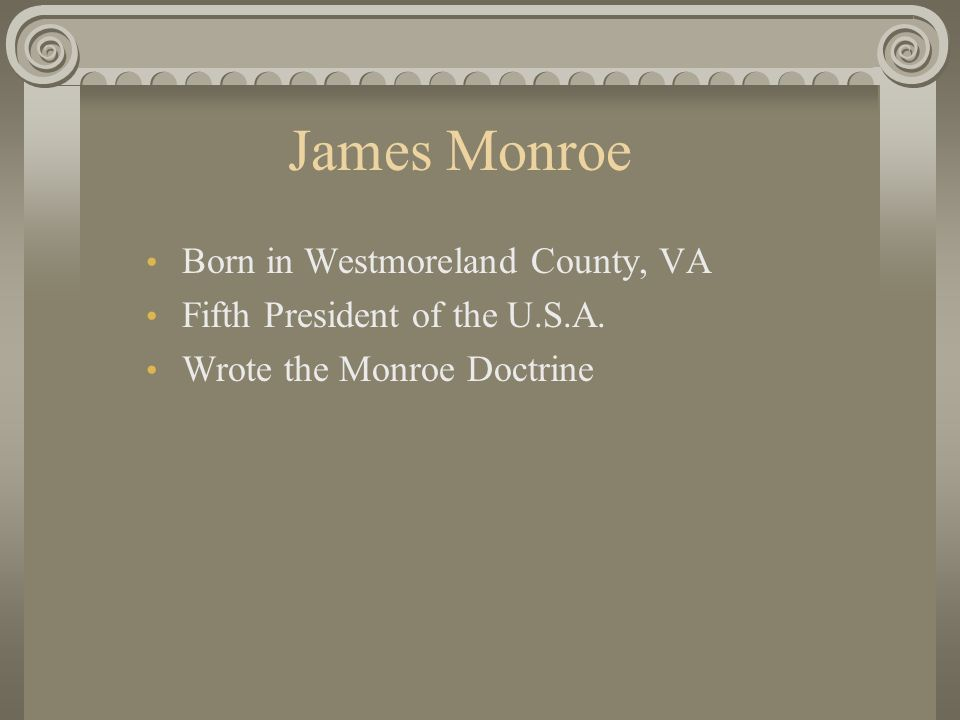James Madison Born in Port Conway, VA in 1751 Fourth President of the U.S.A. Father of the U.S. Constitution