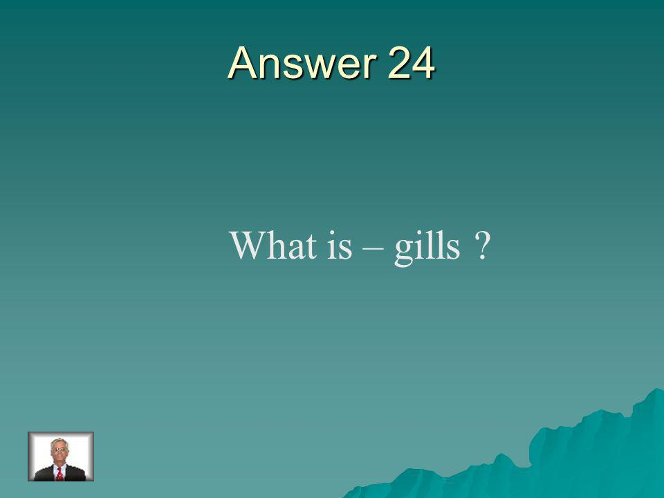 Question 24 Fish use these to breathe.