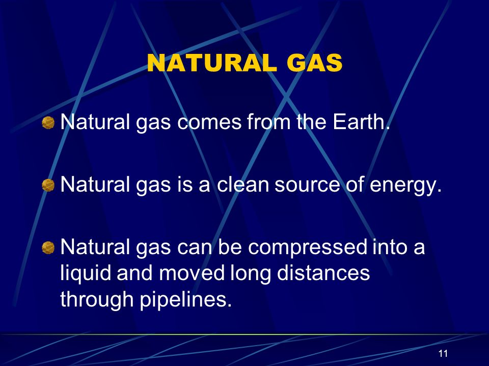 11 NATURAL GAS Natural gas comes from the Earth. Natural gas is a clean source of energy. Natural gas can be compressed into a liquid and moved long d