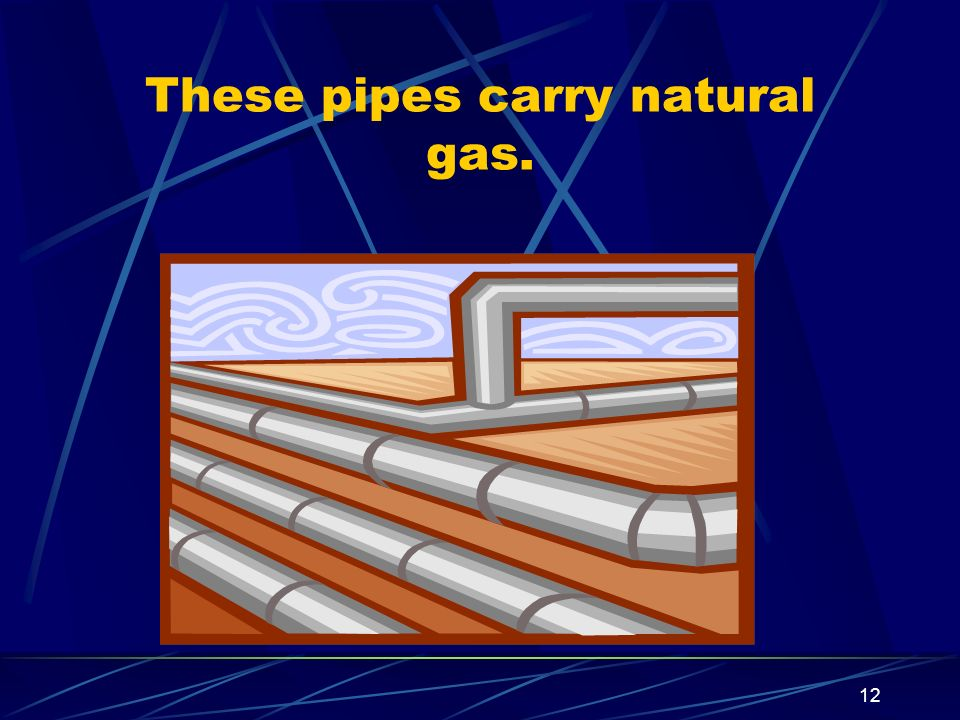 12 These pipes carry natural gas.