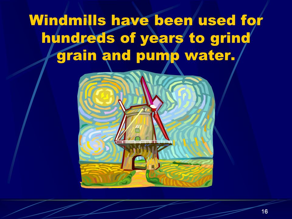 16 Windmills have been used for hundreds of years to grind grain and pump water.