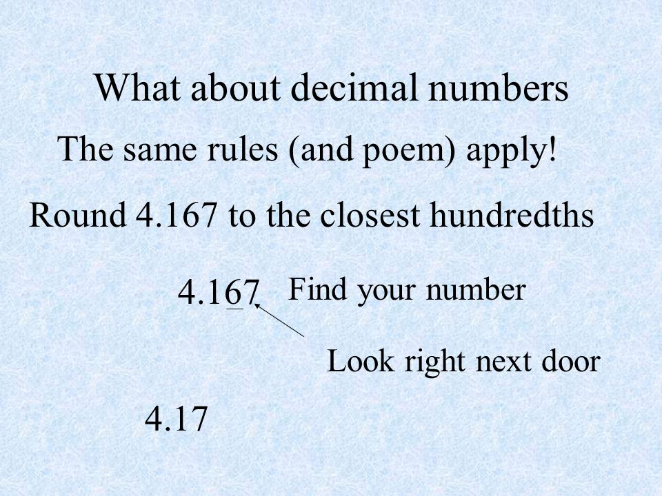What about decimal numbers The same rules (and poem) apply! Round 4.167 to the closest hundredths 4.167 Find your number Look right next door 4.17
