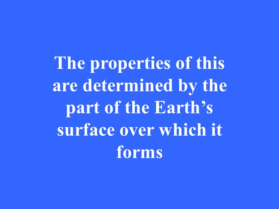 The properties of this are determined by the part of the Earths surface over which it forms
