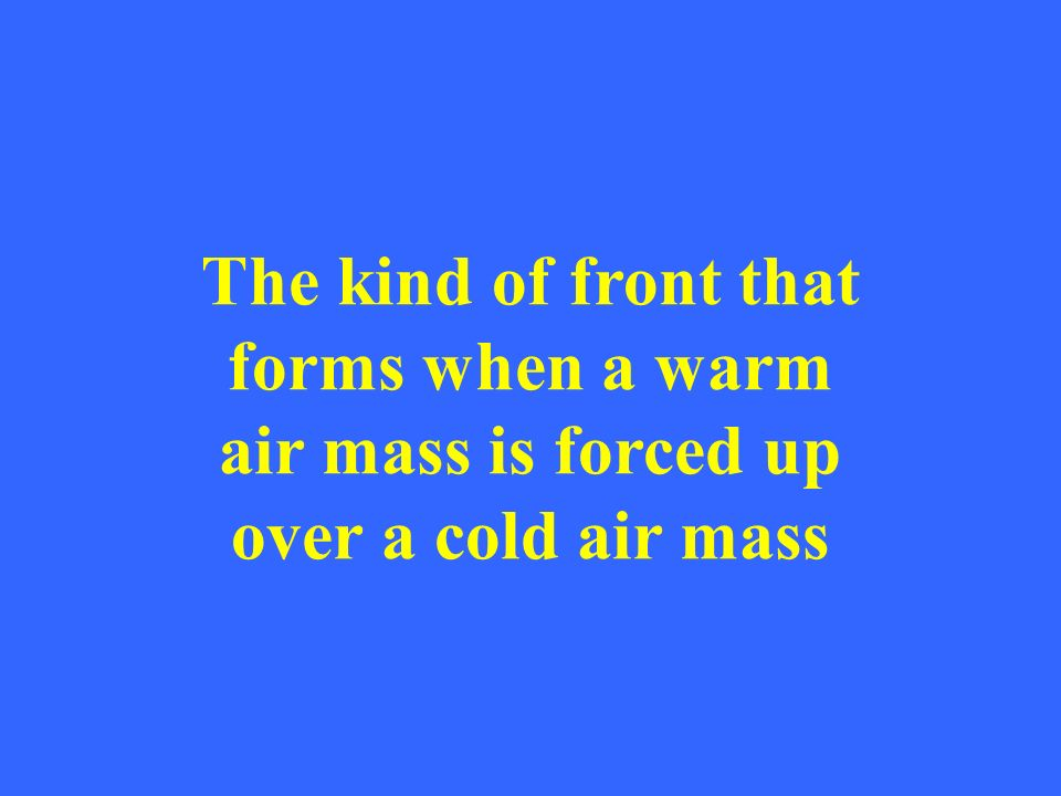 The kind of front that forms when a warm air mass is forced up over a cold air mass