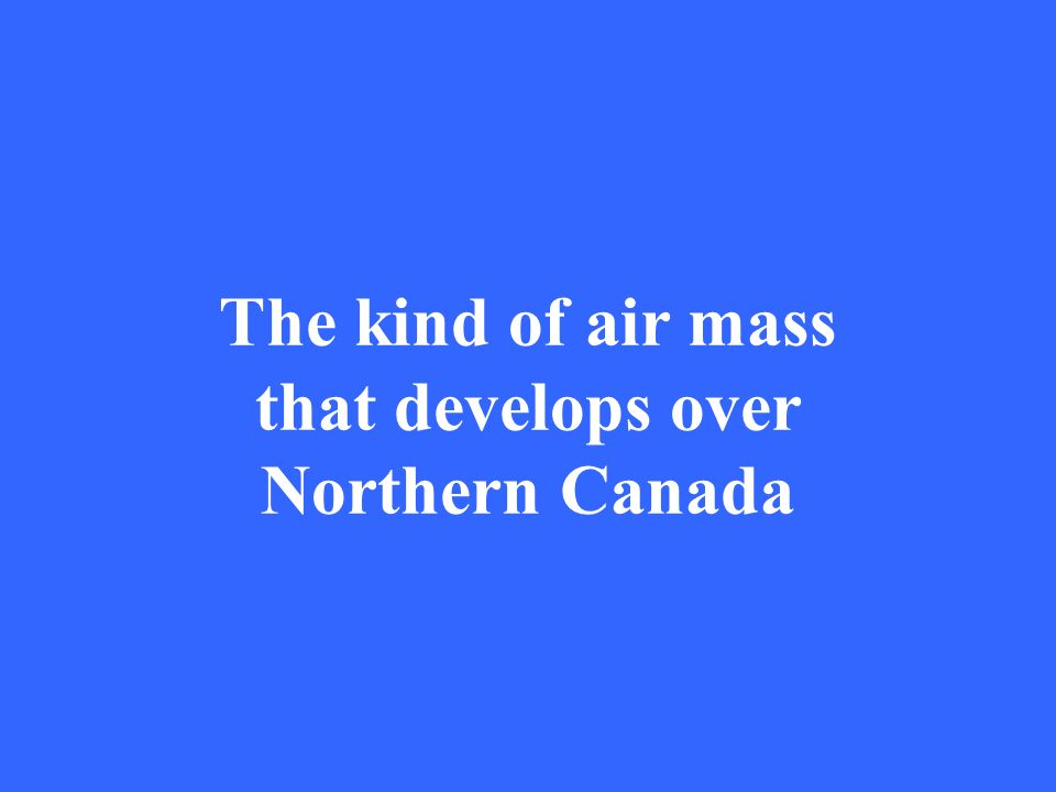 The kind of air mass that develops over Northern Canada