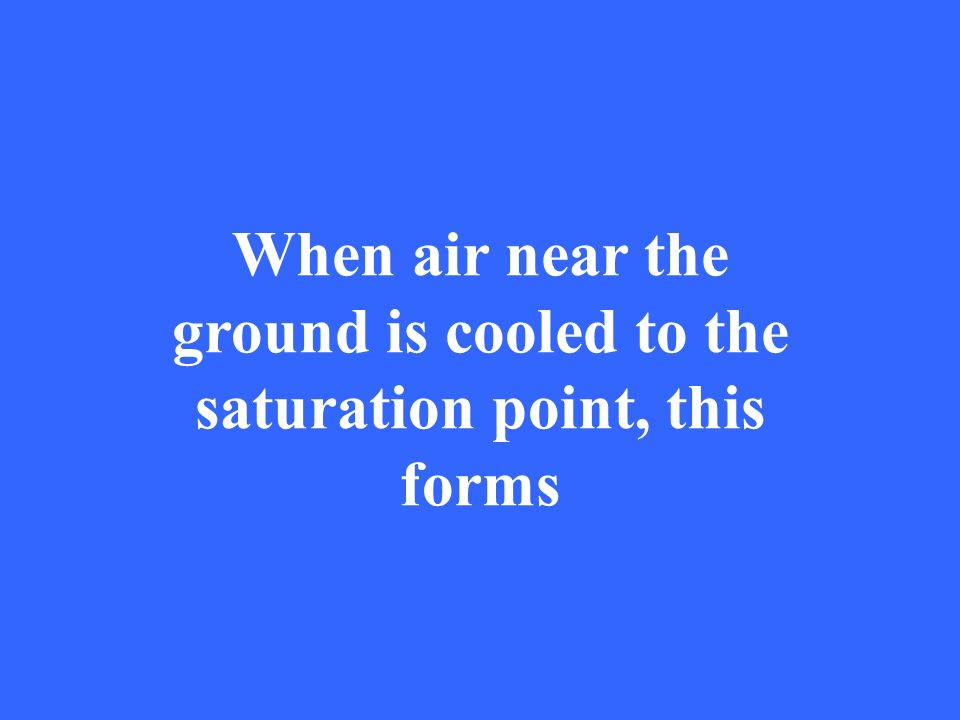 When air near the ground is cooled to the saturation point, this forms