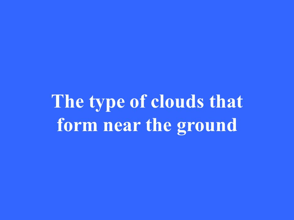 The type of clouds that form near the ground