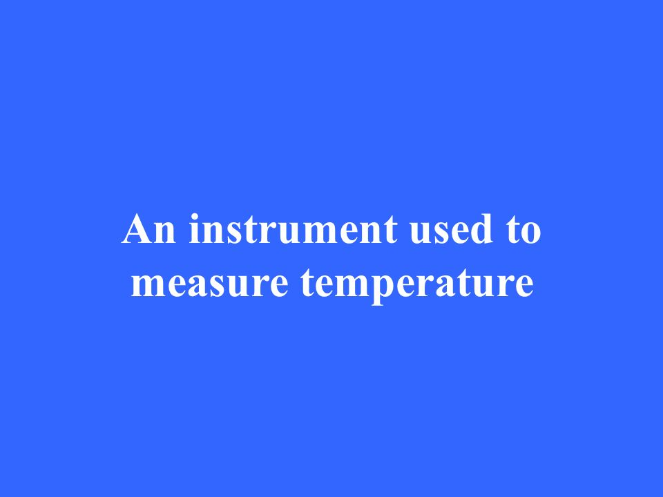 An instrument used to measure temperature
