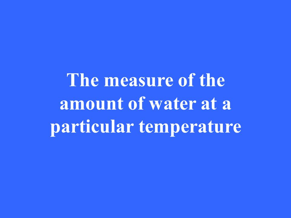 The measure of the amount of water at a particular temperature