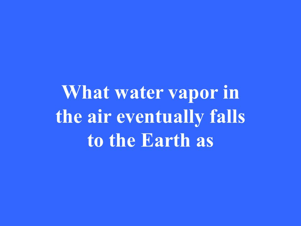 What water vapor in the air eventually falls to the Earth as