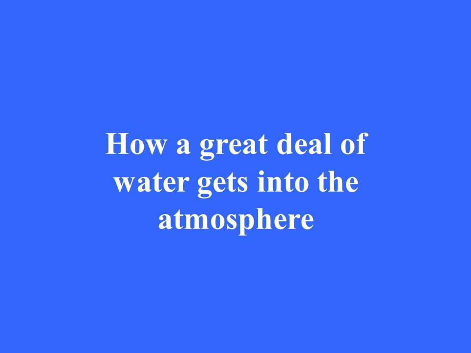 How a great deal of water gets into the atmosphere