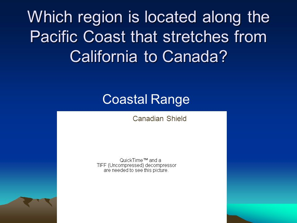 Which region is located along the Pacific Coast that stretches from California to Canada? Coastal Range Canadian Shield