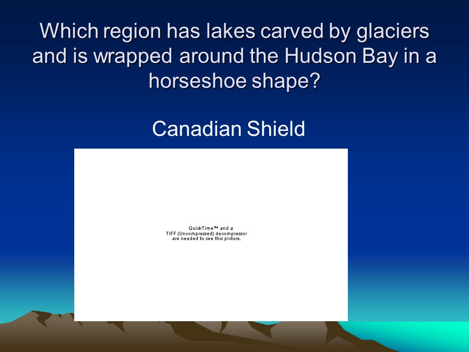 Which region has lakes carved by glaciers and is wrapped around the Hudson Bay in a horseshoe shape? Canadian Shield