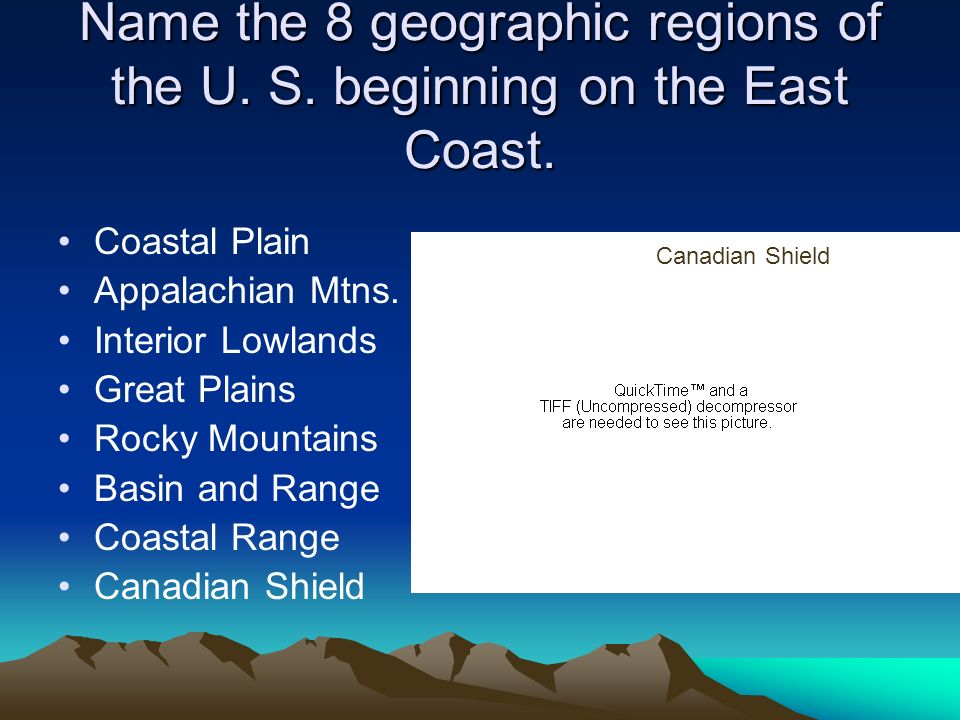 Name the 8 geographic regions of the U. S. beginning on the East Coast. Coastal Plain Appalachian Mtns. Interior Lowlands Great Plains Rocky Mountains