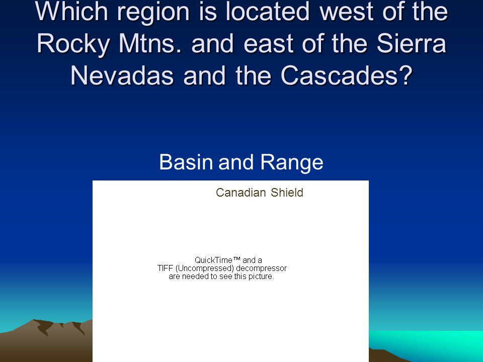 Which region is located west of the Rocky Mtns. and east of the Sierra Nevadas and the Cascades? Basin and Range Canadian Shield