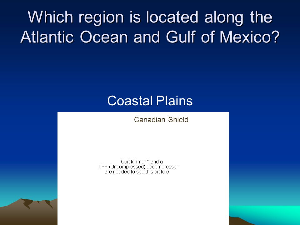Which region is located along the Atlantic Ocean and Gulf of Mexico? Coastal Plains Canadian Shield