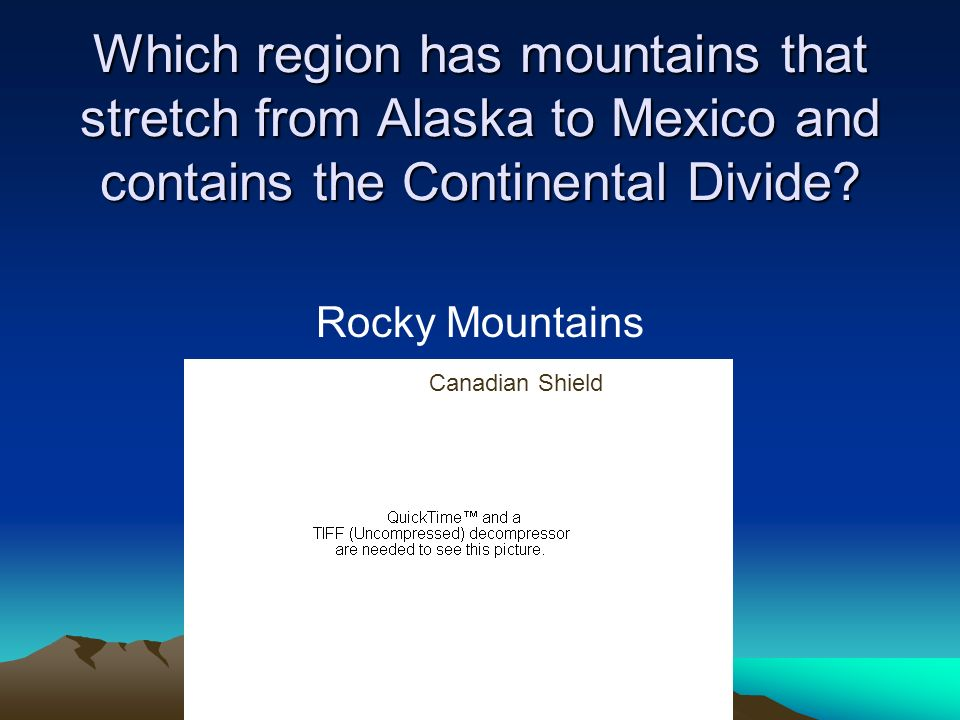 Which region has mountains that stretch from Alaska to Mexico and contains the Continental Divide? Rocky Mountains Canadian Shield