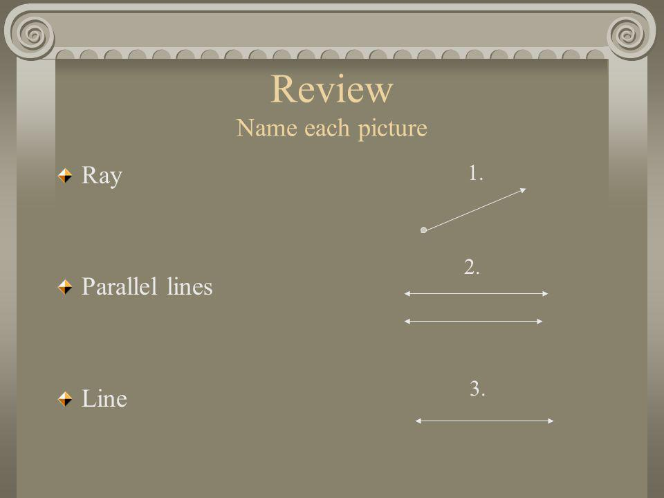 Review Name each picture Ray Parallel lines Line 1. 2. 3.